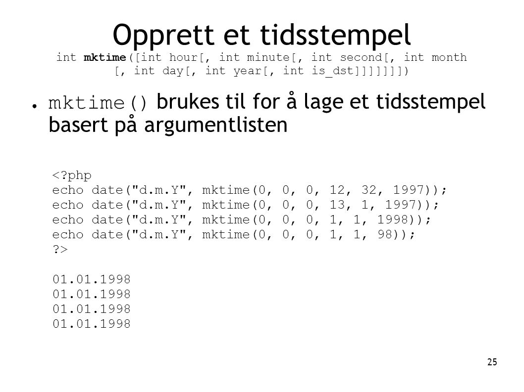 Opprett et tidsstempel int mktime([int hour[, int minute[, int second[, int month [, int day[, int year[, int is_dst]]]]]]])